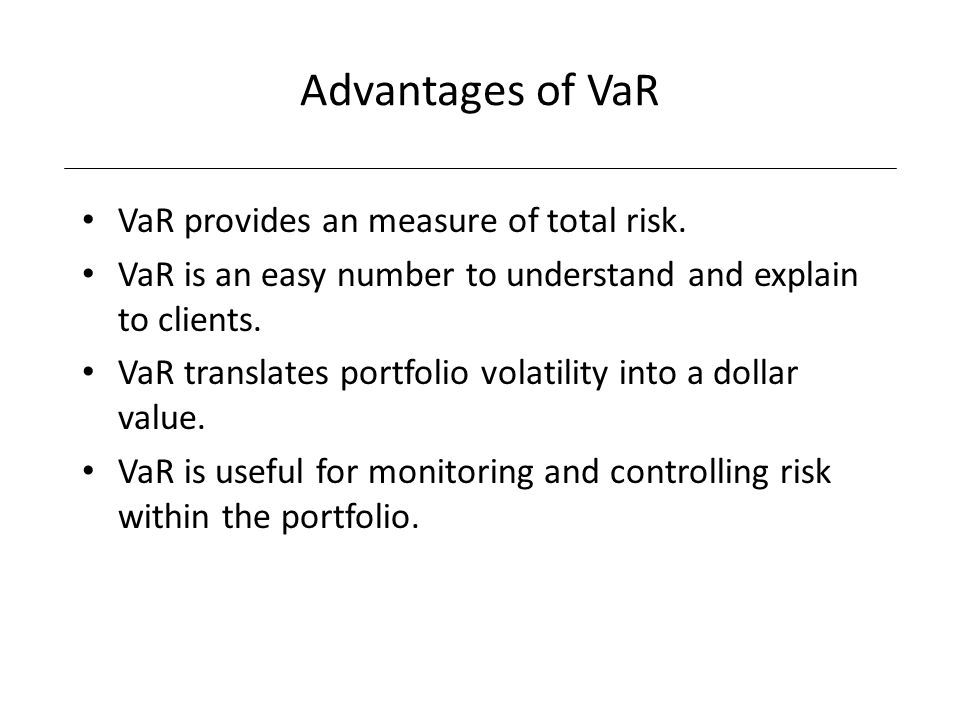 Advantages of VaR VaR provides an measure of total risk.