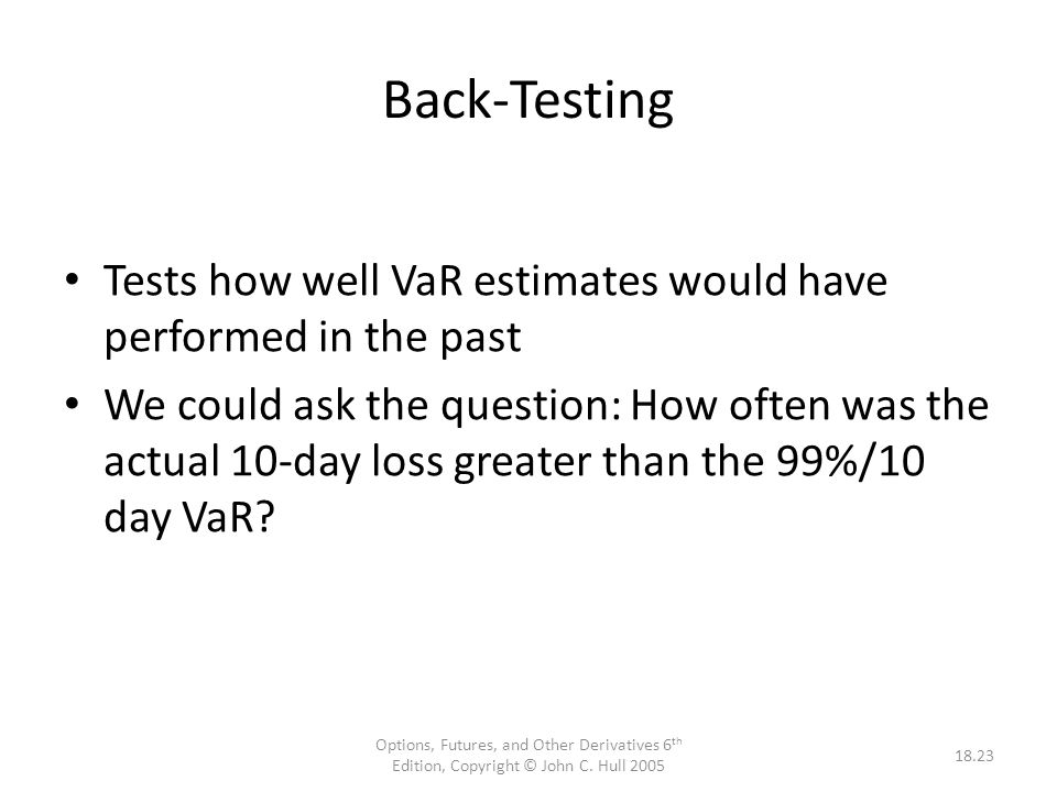 Back-Testing Tests how well VaR estimates would have performed in the past.