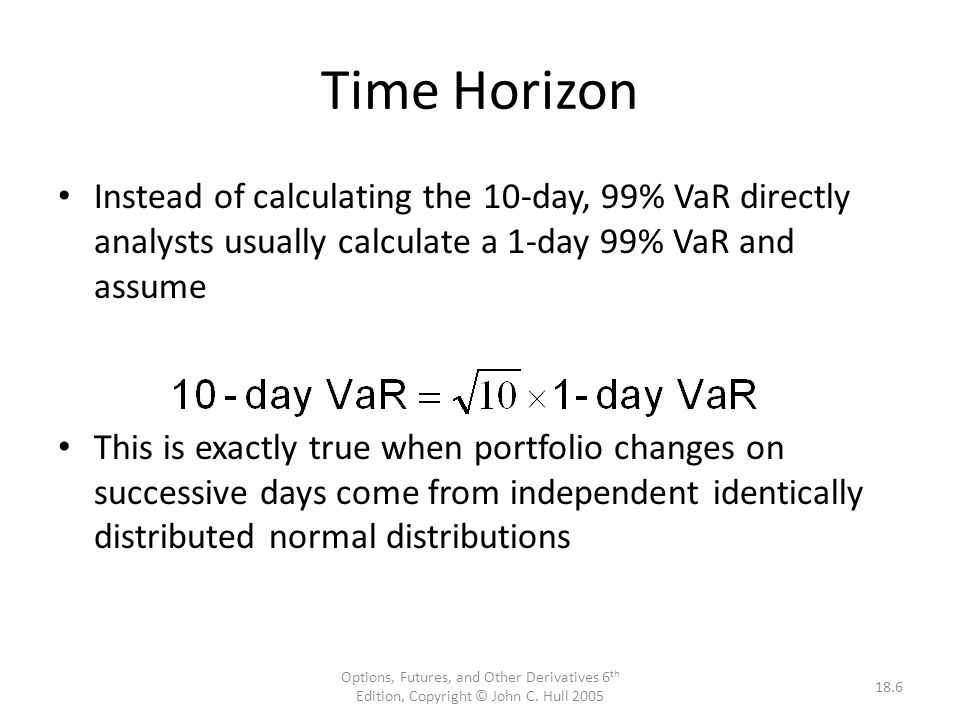 Time Horizon Instead of calculating the 10-day, 99% VaR directly analysts usually calculate a 1-day 99% VaR and assume.
