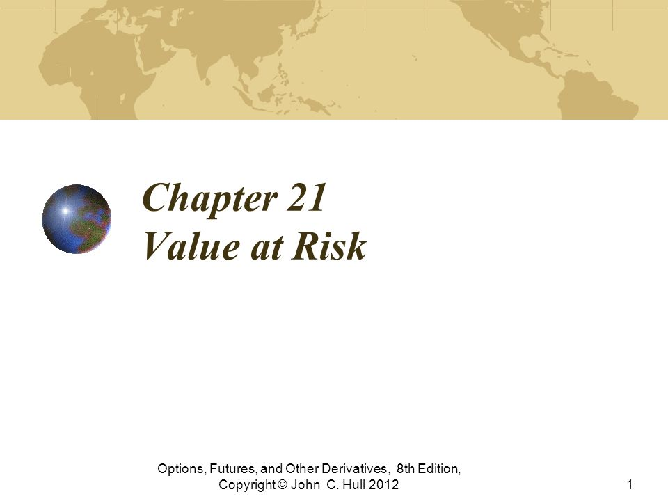 Chapter 21 Value at Risk Options, Futures, and Other Derivatives, 8th Edition, Copyright © John C.