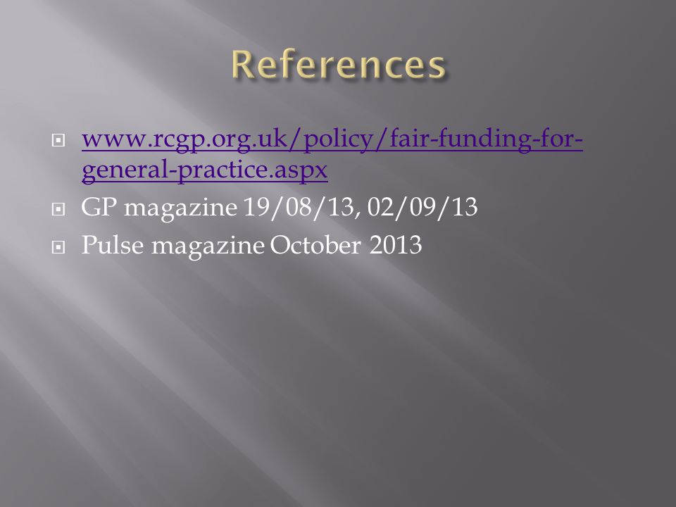 References www.rcgp.org.uk/policy/fair-funding-for-general-practice.aspx. GP magazine 19/08/13, 02/09/13.