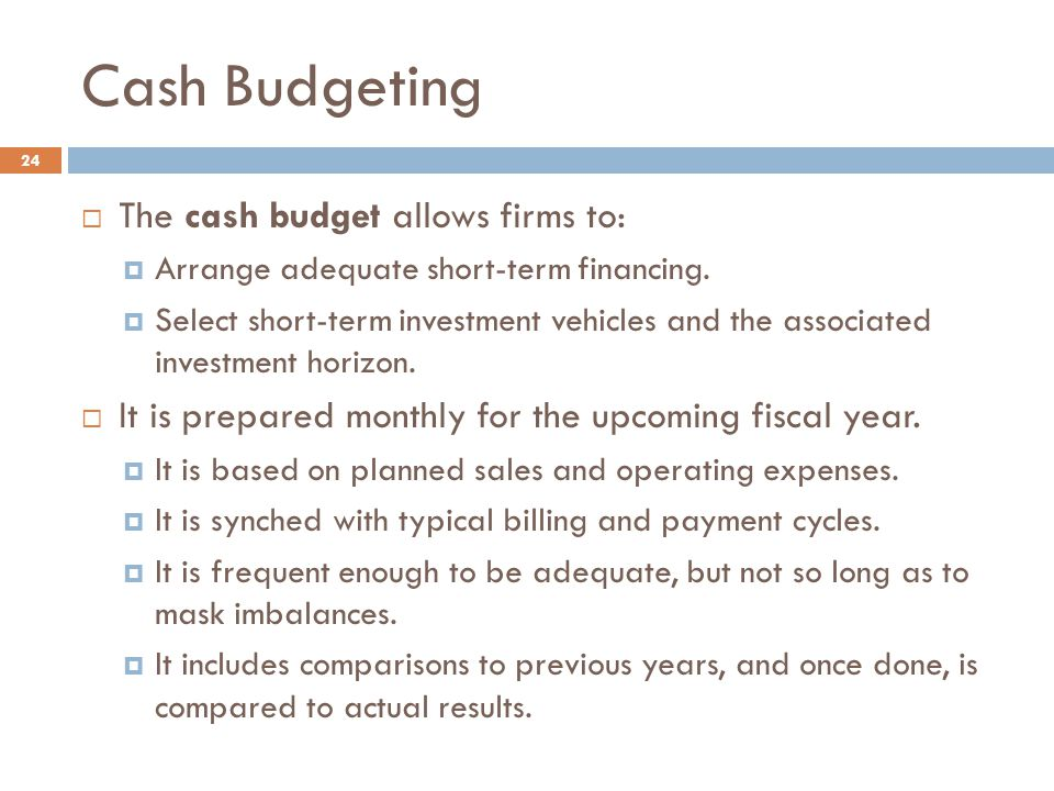 Cash Budgeting The cash budget allows firms to: