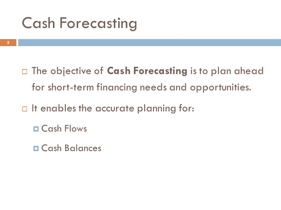 Cash Forecasting The objective of Cash Forecasting is to plan ahead for short-term financing needs and opportunities.