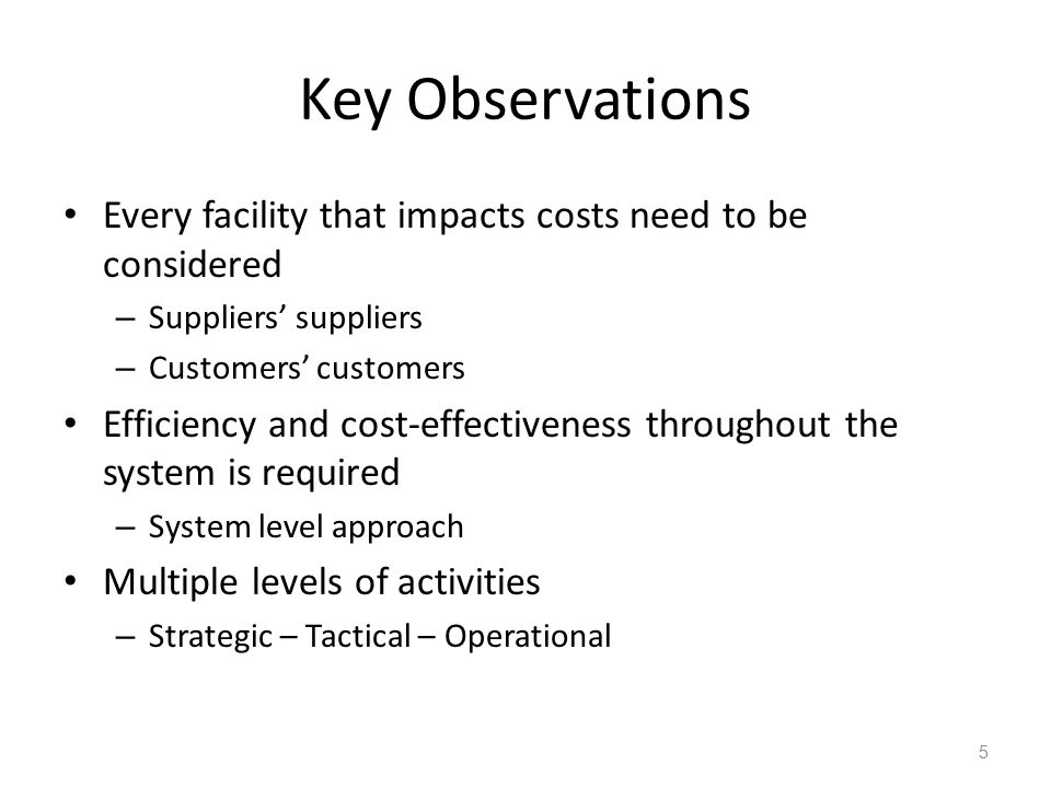 Key Observations Every facility that impacts costs need to be considered. Suppliers' suppliers. Customers' customers.