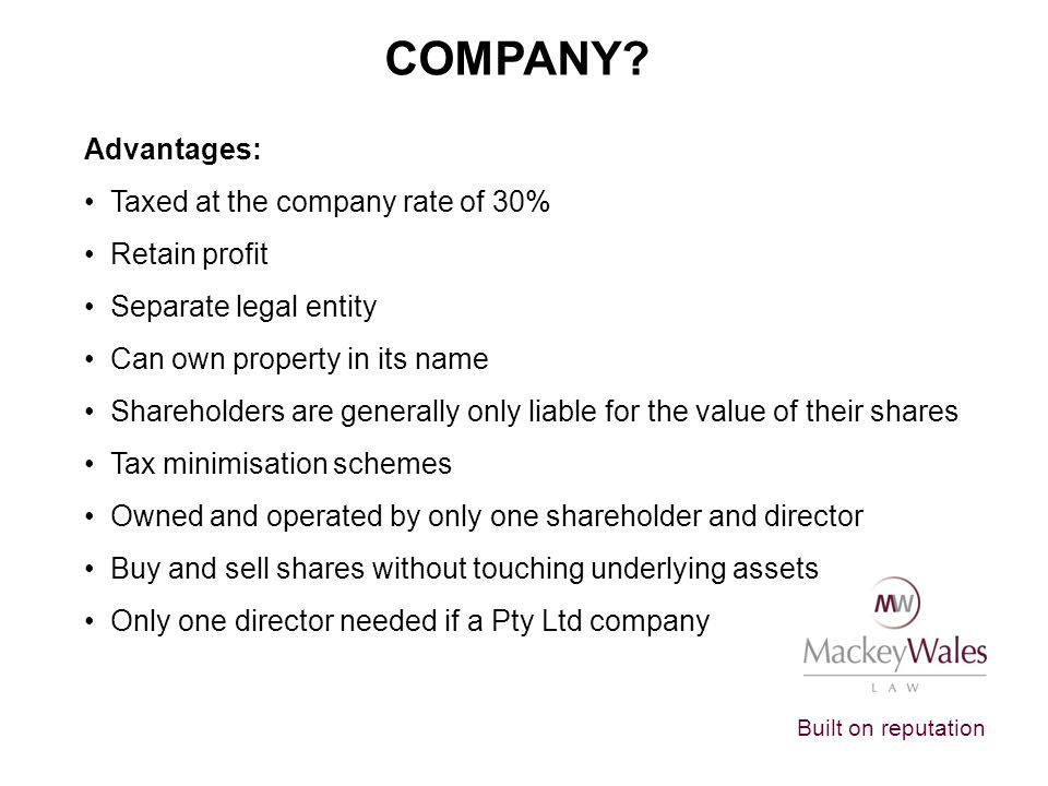 COMPANY Advantages: Taxed at the company rate of 30% Retain profit