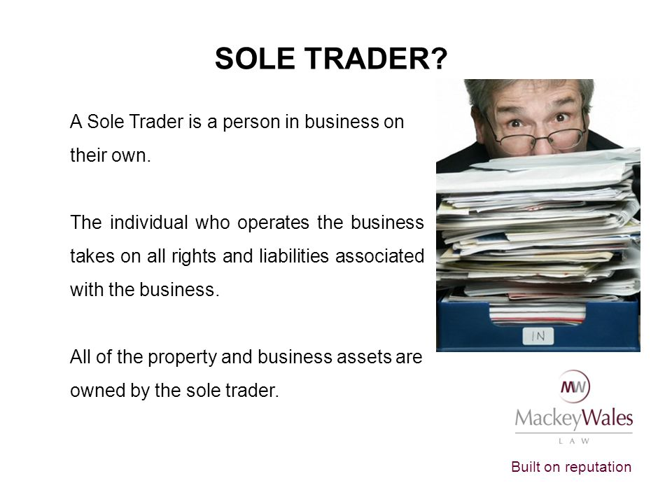 SOLE TRADER A Sole Trader is a person in business on their own.