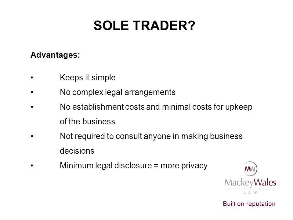 SOLE TRADER Advantages: Keeps it simple No complex legal arrangements