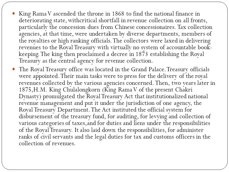 King Rama V ascended the throne in 1868 to find the national finance in deteriorating state, withcritical shortfall in revenue collection on all fronts, particularly the concession dues from Chinese concessionaires. Tax collection agencies, at that time, were undertaken by diverse departments, members of the royalties or high ranking officials. The collectors were laxed in delivering revenues to the Royal Treasury with virtually no system of accountable book- keeping. The king then proclaimed a decree in 1873 establishing the Royal Treasury as the central agency for revenue collection.