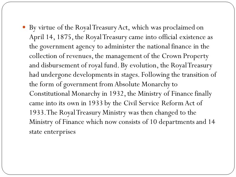 By virtue of the Royal Treasury Act, which was proclaimed on April 14, 1875, the Royal Treasury came into official existence as the government agency to administer the national finance in the collection of revenues, the management of the Crown Property and disbursement of royal fund.