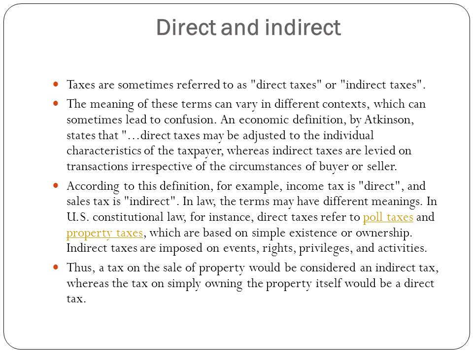 Direct and indirect Taxes are sometimes referred to as direct taxes or indirect taxes .
