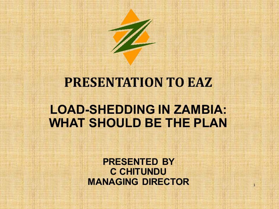 presentation to EAZ load-shedding in Zambia: what should be the plan PRESENTED BY C CHITUNDU MANAGING DIRECTOR