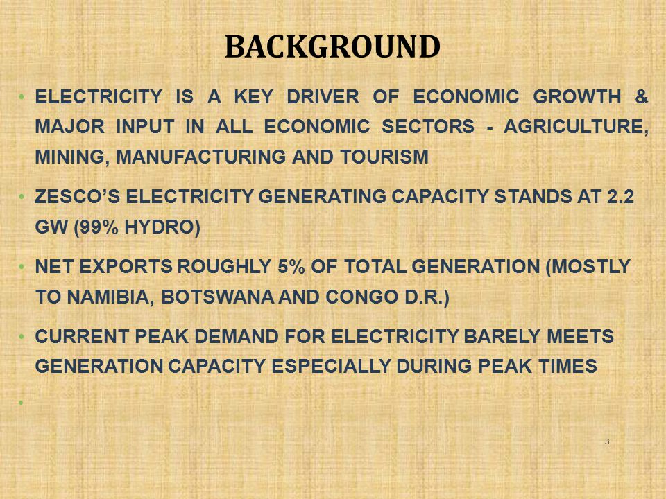 background ELECTRICITY IS A KEY DRIVER OF ECONOMIC GROWTH & MAJOR INPUT IN ALL ECONOMIC SECTORS - AGRICULTURE, MINING, MANUFACTURING AND TOURISM.