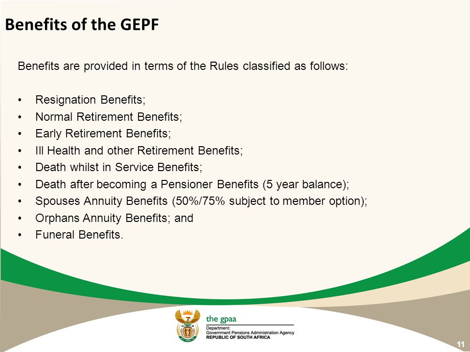 Benefits of the GEPF Benefits are provided in terms of the Rules classified as follows: Resignation Benefits;