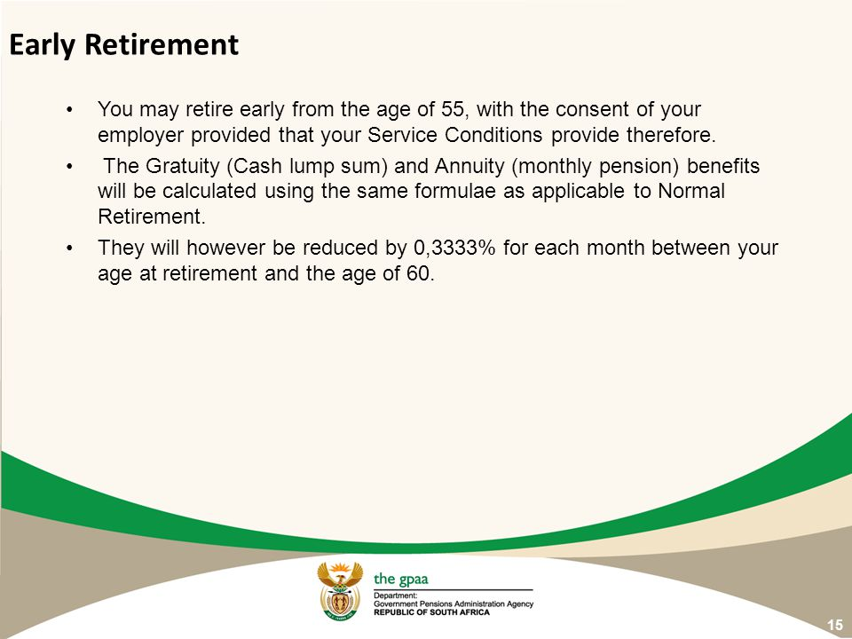 Early Retirement You may retire early from the age of 55, with the consent of your employer provided that your Service Conditions provide therefore.