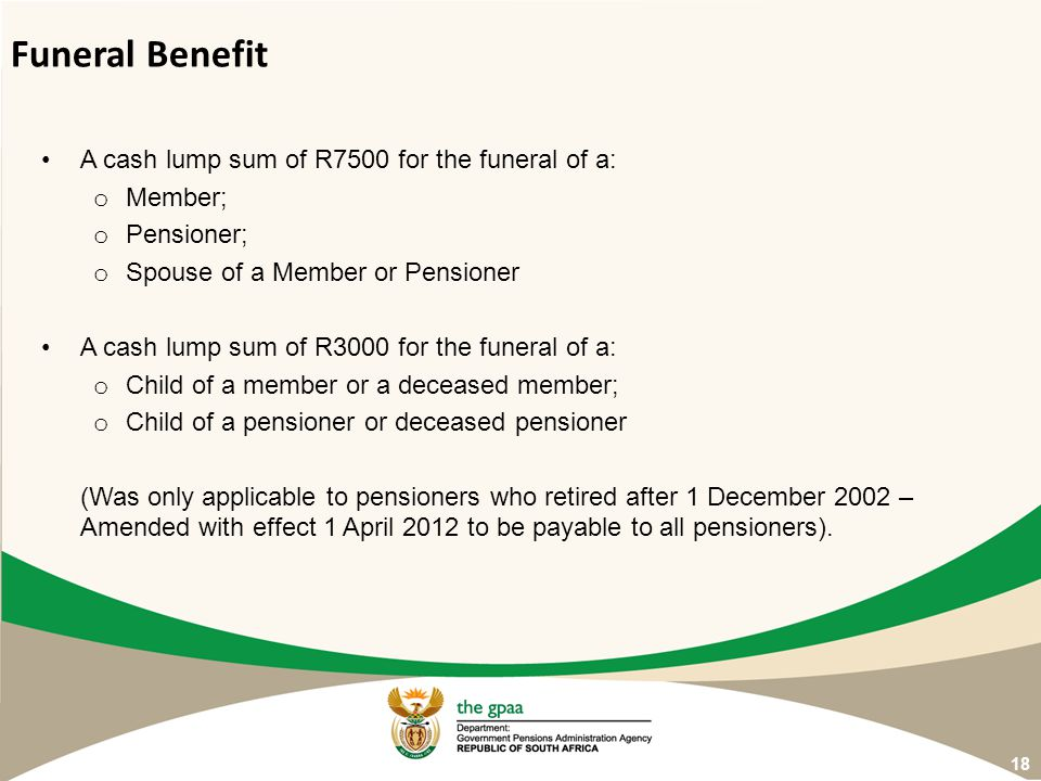 Funeral Benefit A cash lump sum of R7500 for the funeral of a: Member;