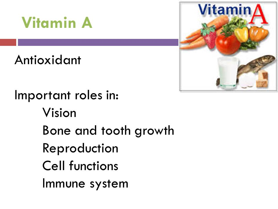 Vitamin A Antioxidant Important roles in: Vision Bone and tooth growth