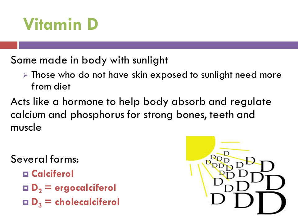 Vitamin D Some made in body with sunlight