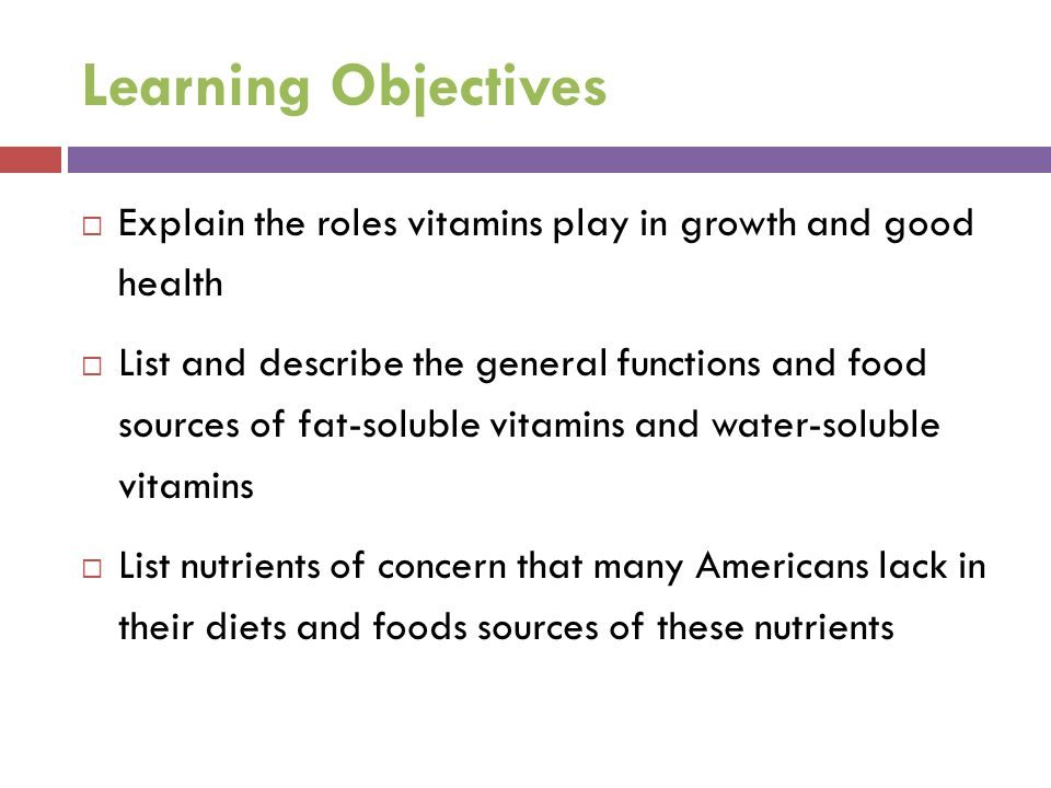 Learning Objectives Explain the roles vitamins play in growth and good health.