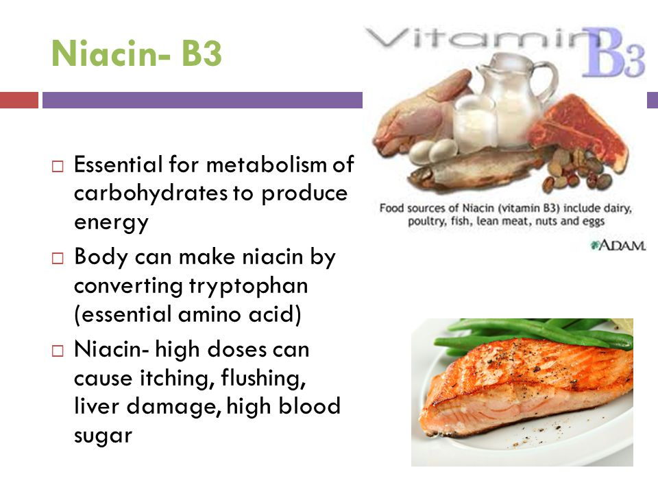 Niacin- B3 Essential for metabolism of carbohydrates to produce energy