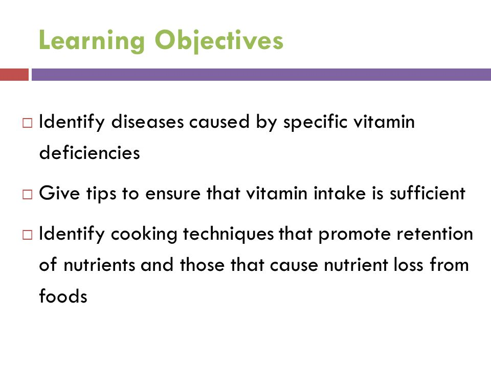 Learning Objectives Identify diseases caused by specific vitamin deficiencies. Give tips to ensure that vitamin intake is sufficient.
