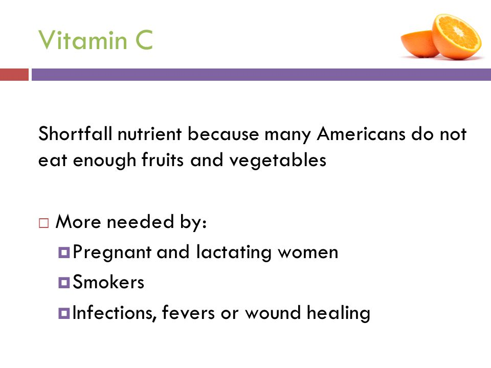 Vitamin C Shortfall nutrient because many Americans do not eat enough fruits and vegetables. More needed by: