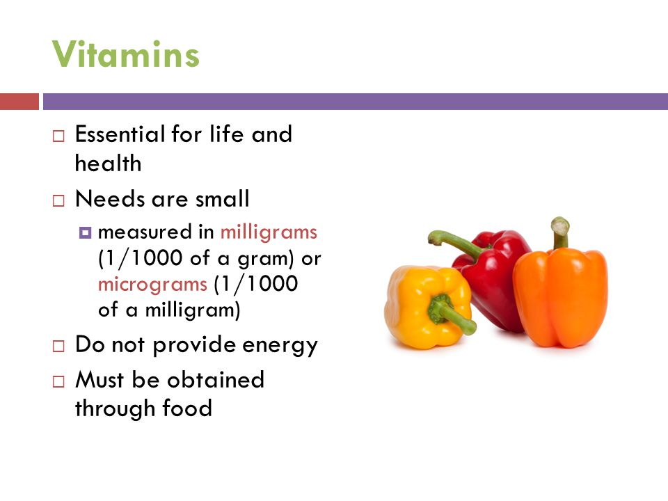 Vitamins Essential for life and health Needs are small