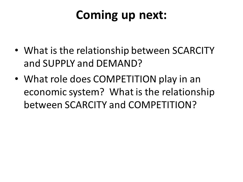 Coming up next: What is the relationship between SCARCITY and SUPPLY and DEMAND