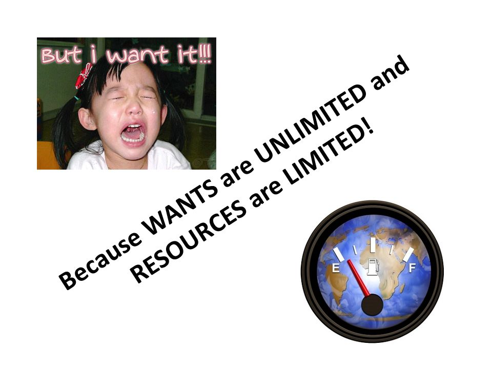 Because WANTS are UNLIMITED and RESOURCES are LIMITED!