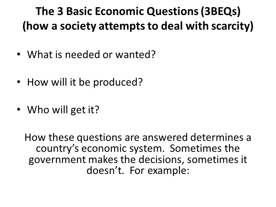 The 3 Basic Economic Questions (3BEQs) (how a society attempts to deal with scarcity)