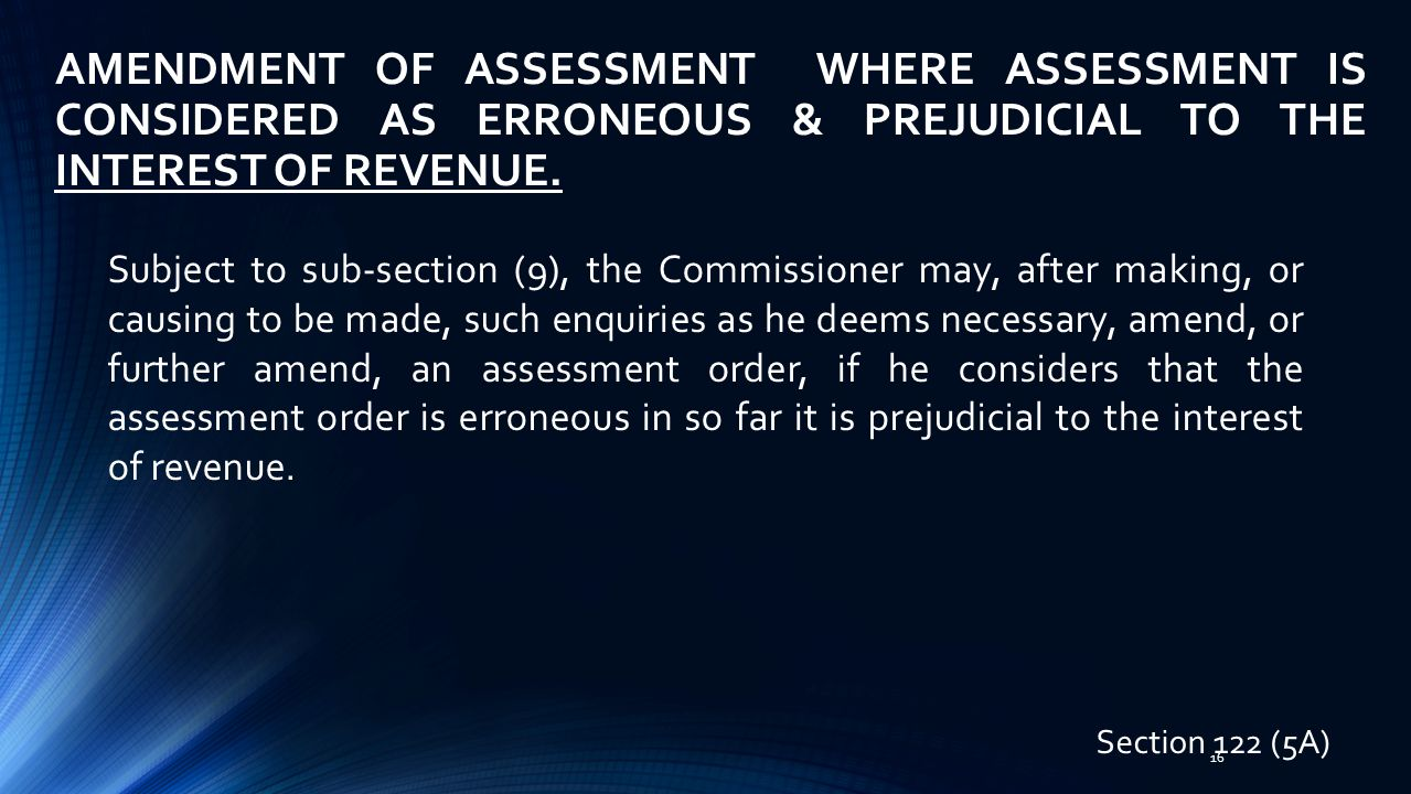 AMENDMENT OF ASSESSMENT WHERE ASSESSMENT IS CONSIDERED AS ERRONEOUS & PREJUDICIAL TO THE INTEREST OF REVENUE.