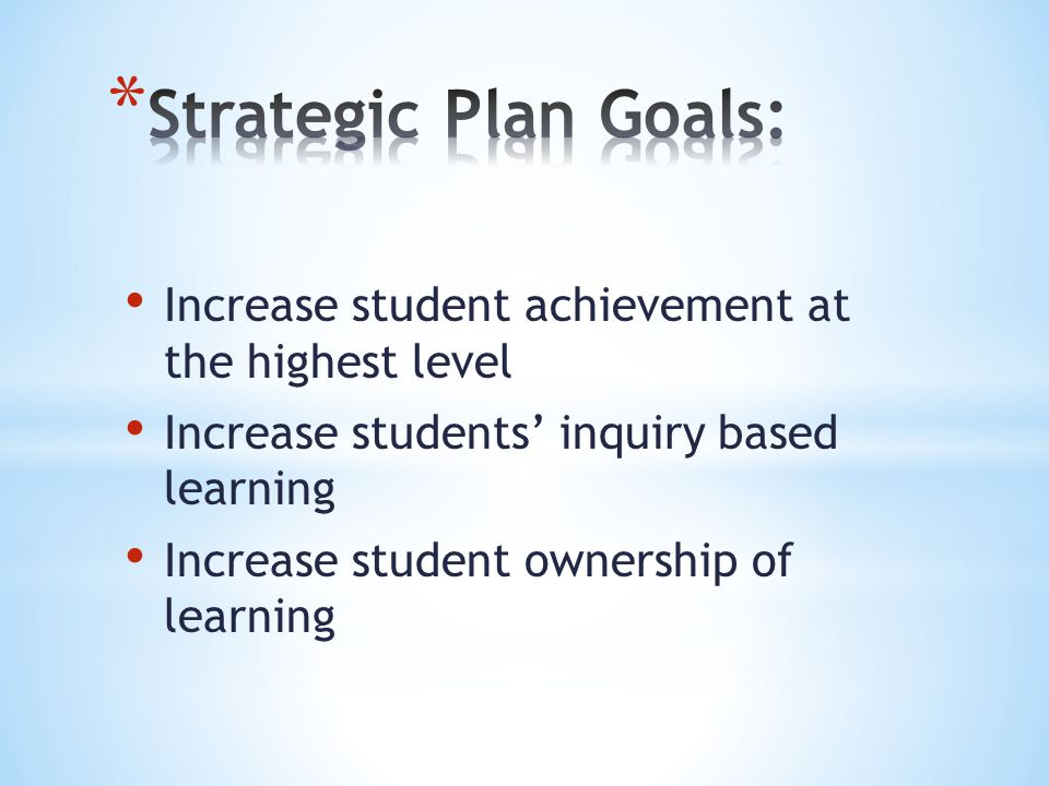 Strategic Plan Goals: Increase student achievement at the highest level. Increase students' inquiry based learning.