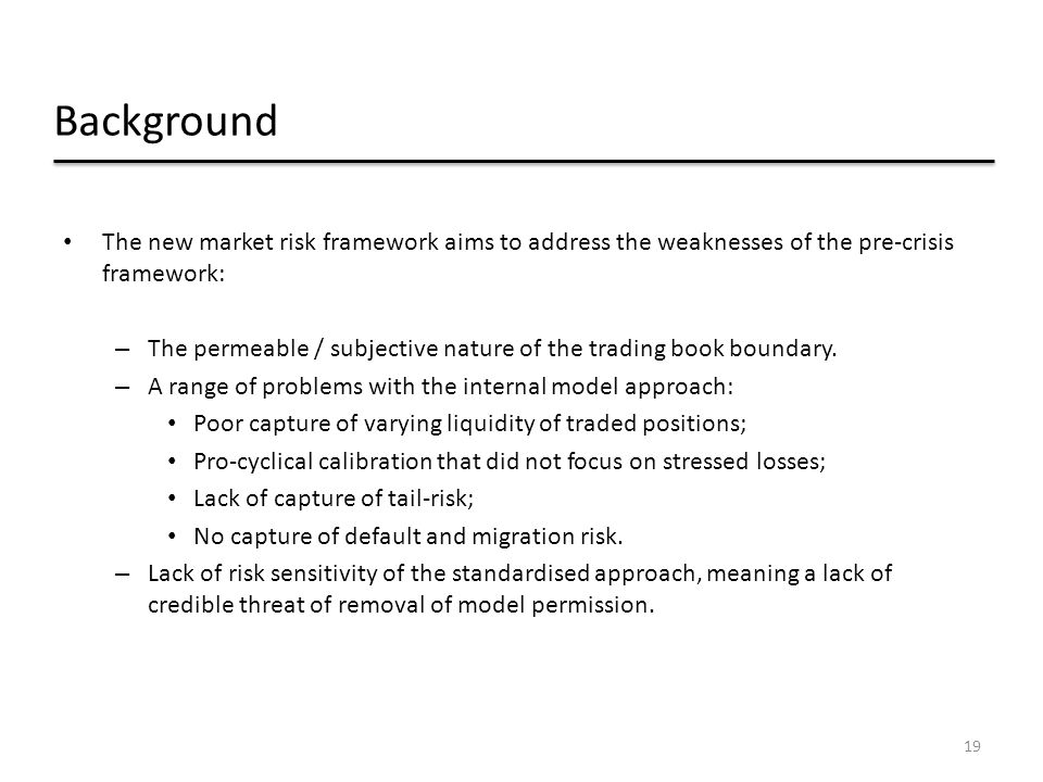 Background The new market risk framework aims to address the weaknesses of the pre-crisis framework: