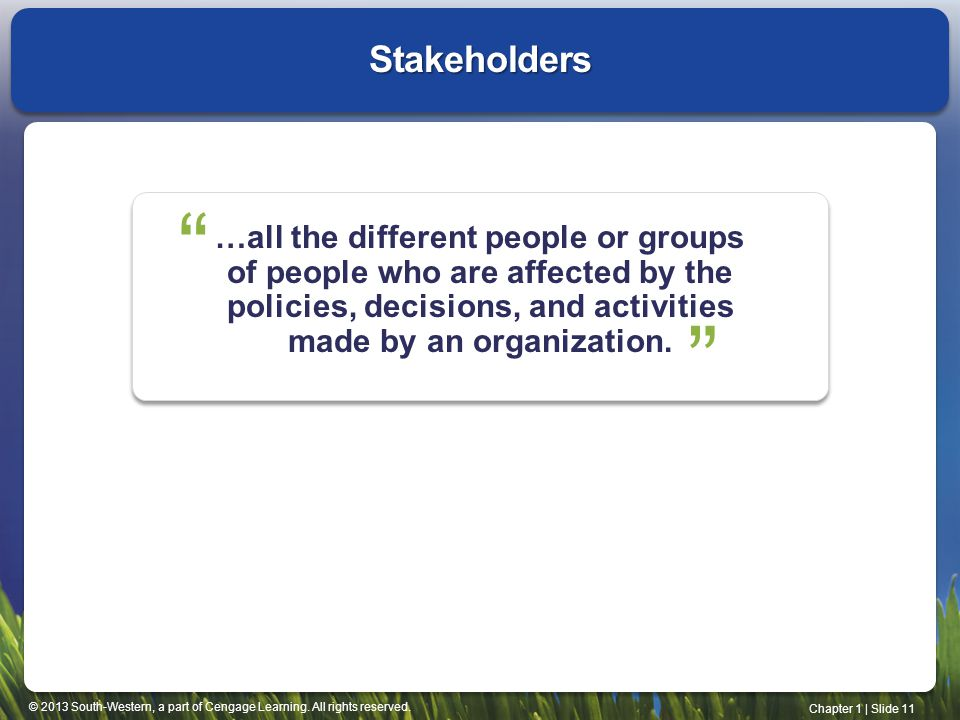 Stakeholders …all the different people or groups of people who are affected by the policies, decisions, and activities made by an organization.