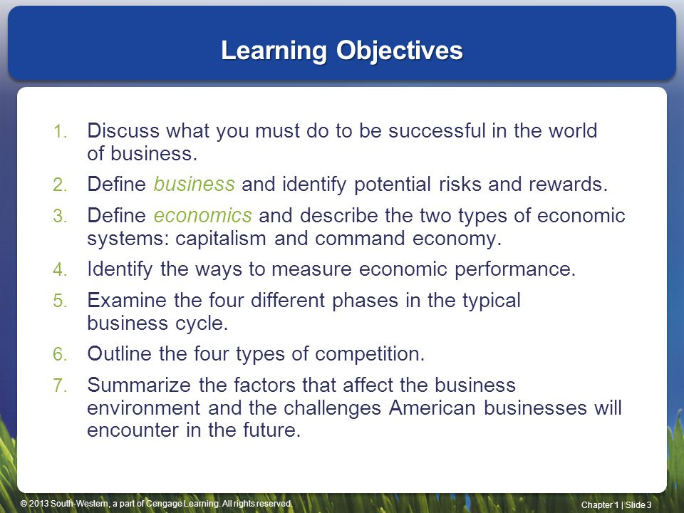 Learning Objectives Discuss what you must do to be successful in the world of business. Define business and identify potential risks and rewards.