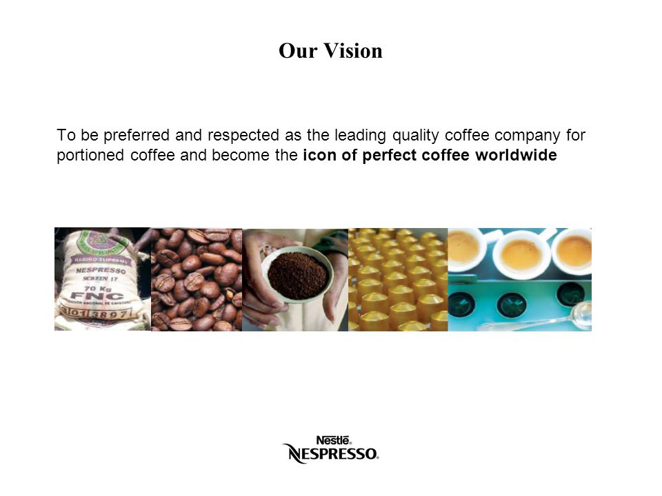 Our Vision To be preferred and respected as the leading quality coffee company for portioned coffee and become the icon of perfect coffee worldwide.