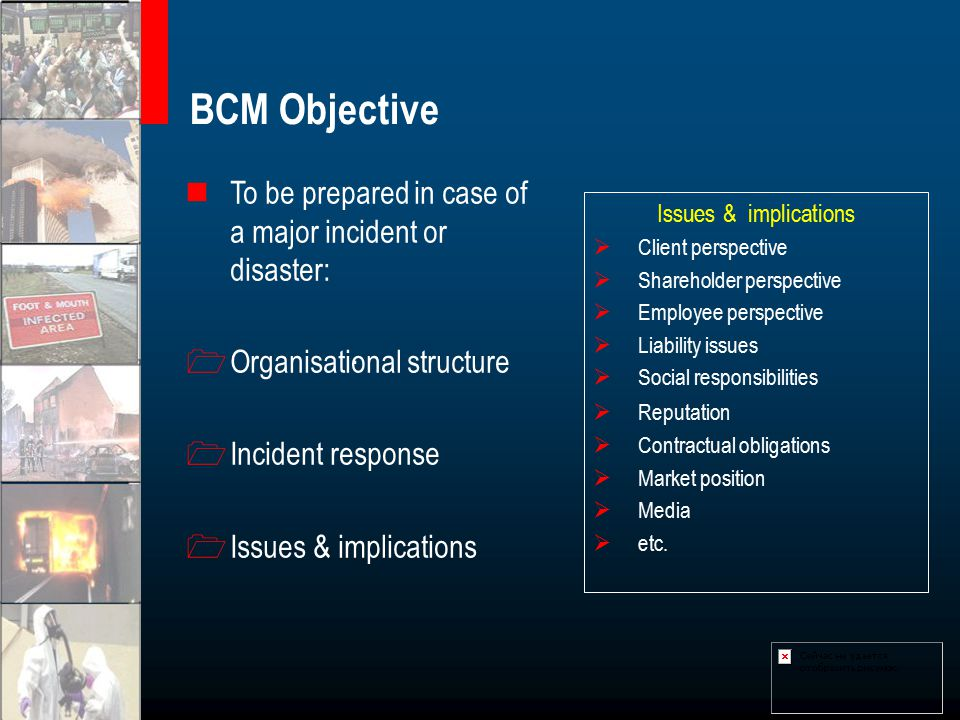 BCM Objective To be prepared in case of a major incident or disaster: