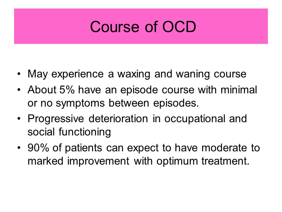 Course of OCD May experience a waxing and waning course