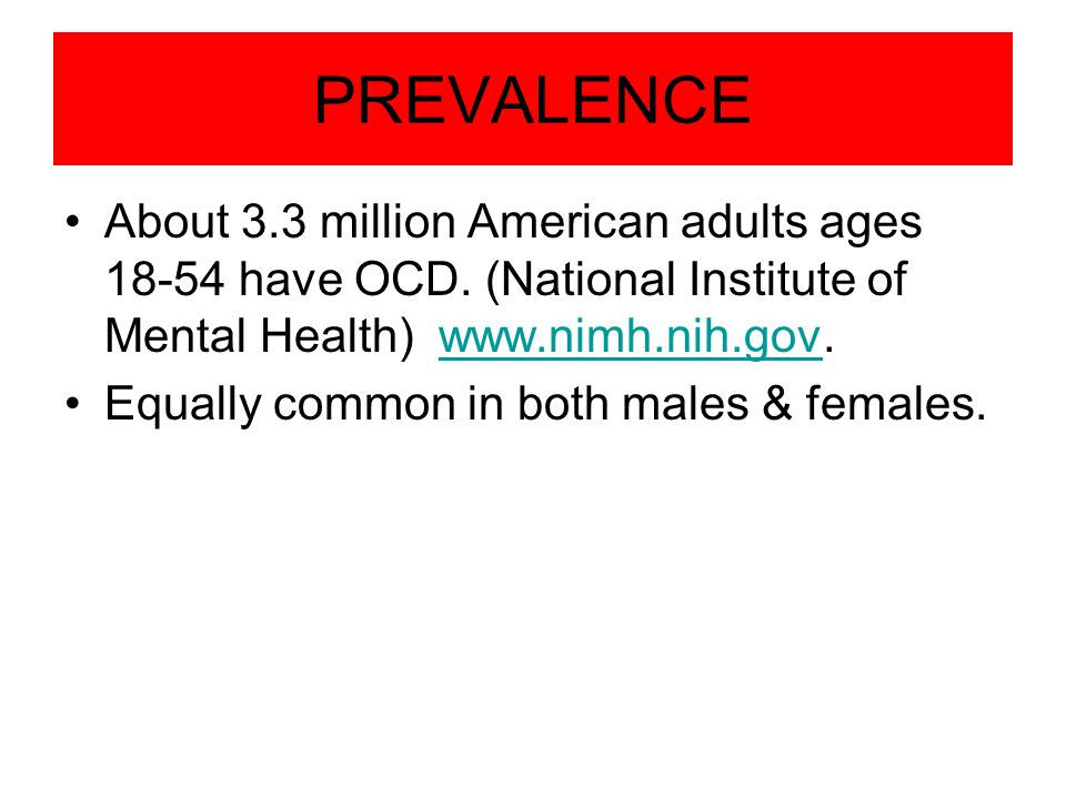 PREVALENCE About 3.3 million American adults ages 18-54 have OCD. (National Institute of Mental Health) www.nimh.nih.gov.