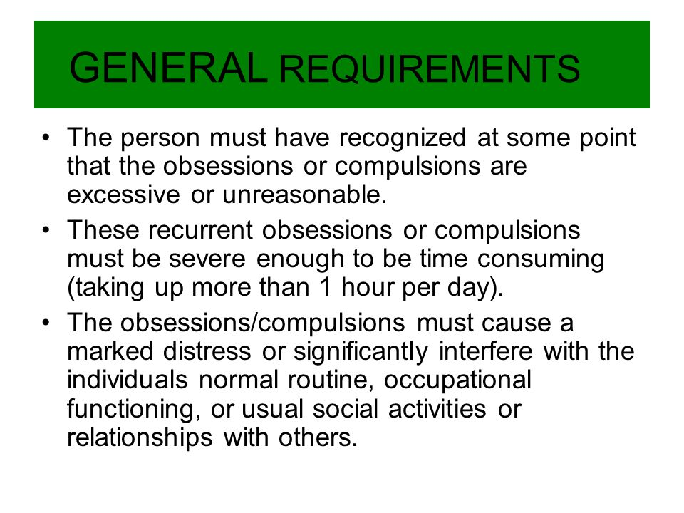GENERAL REQUIREMENTS The person must have recognized at some point that the obsessions or compulsions are excessive or unreasonable.