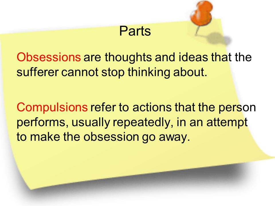 Parts Obsessions are thoughts and ideas that the sufferer cannot stop thinking about.