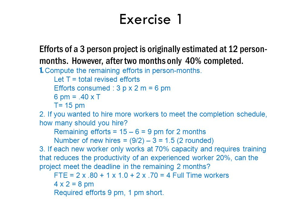Exercise 1 Efforts of a 3 person project is originally estimated at 12 person-months. However, after two months only 40% completed.