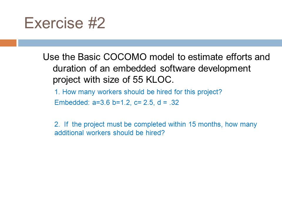 Exercise #2 Use the Basic COCOMO model to estimate efforts and duration of an embedded software development project with size of 55 KLOC.