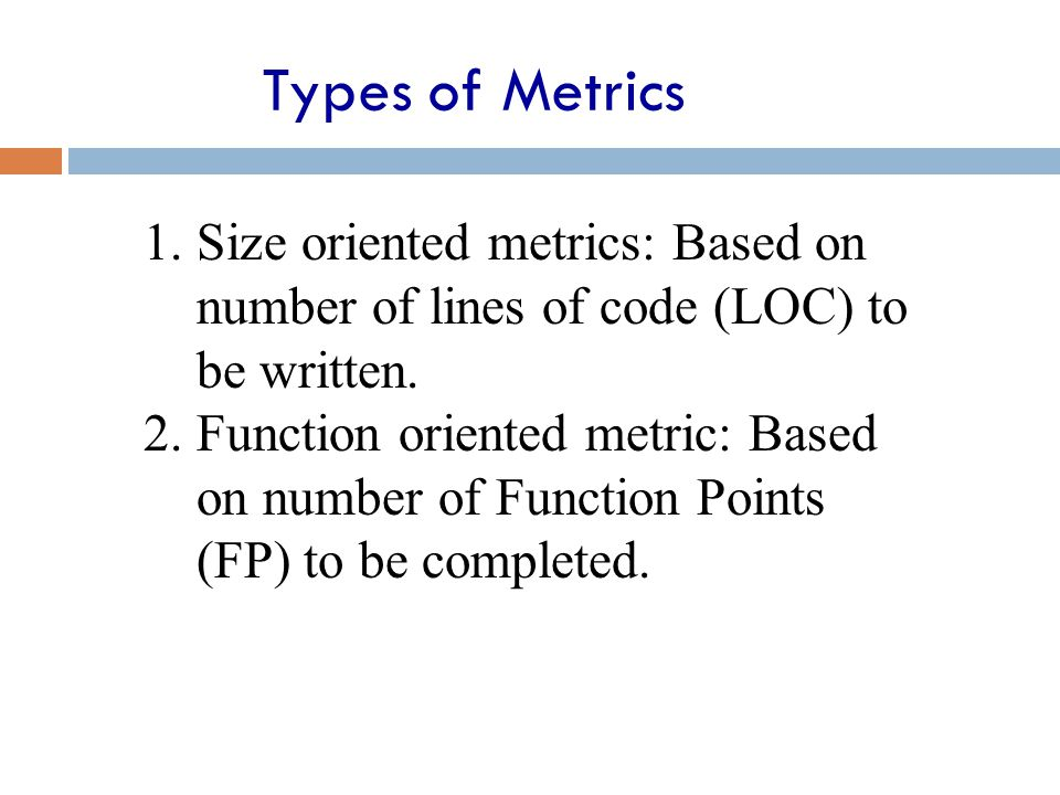Types of Metrics Size oriented metrics: Based on number of lines of code (LOC) to be written.