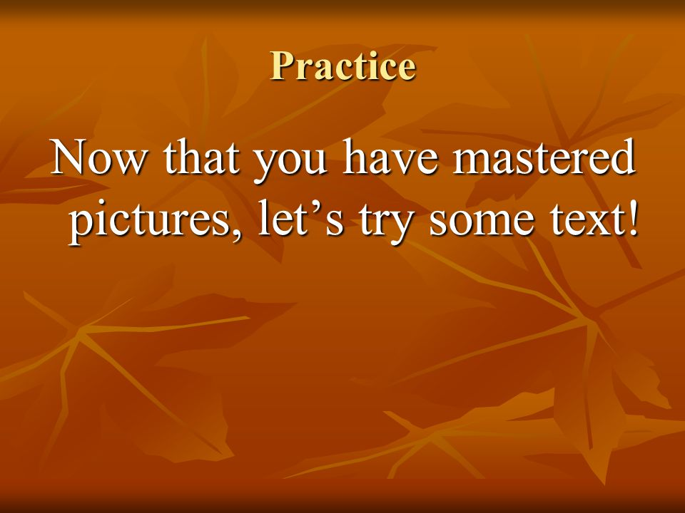 Now that you have mastered pictures, let's try some text!