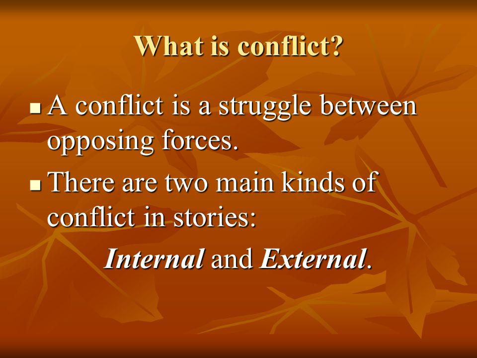 What is conflict A conflict is a struggle between opposing forces. There are two main kinds of conflict in stories: