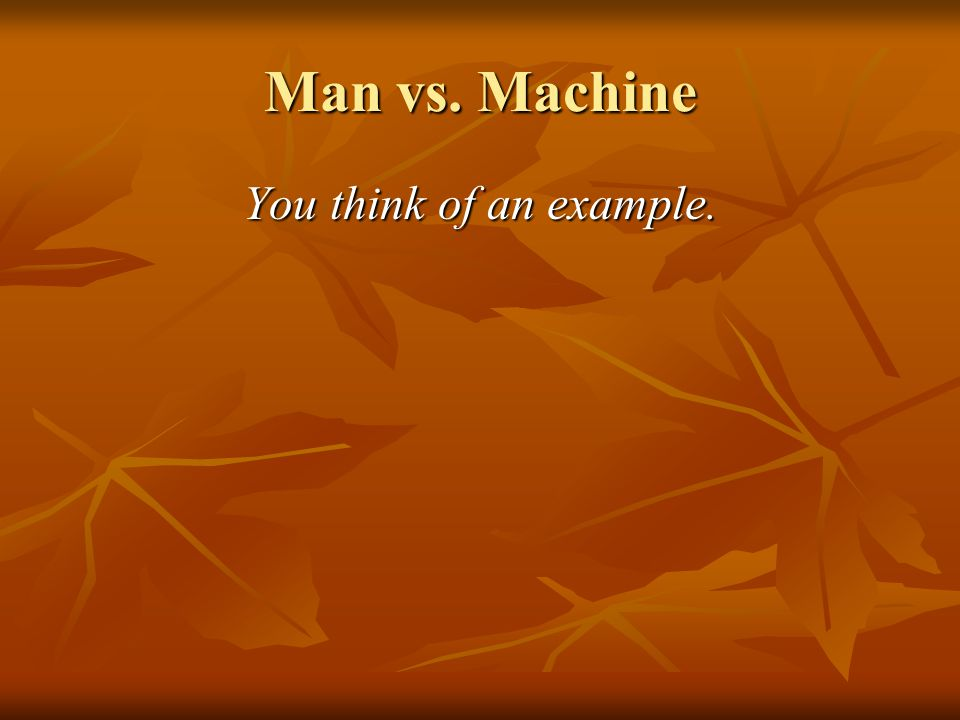Man vs. Machine You think of an example.