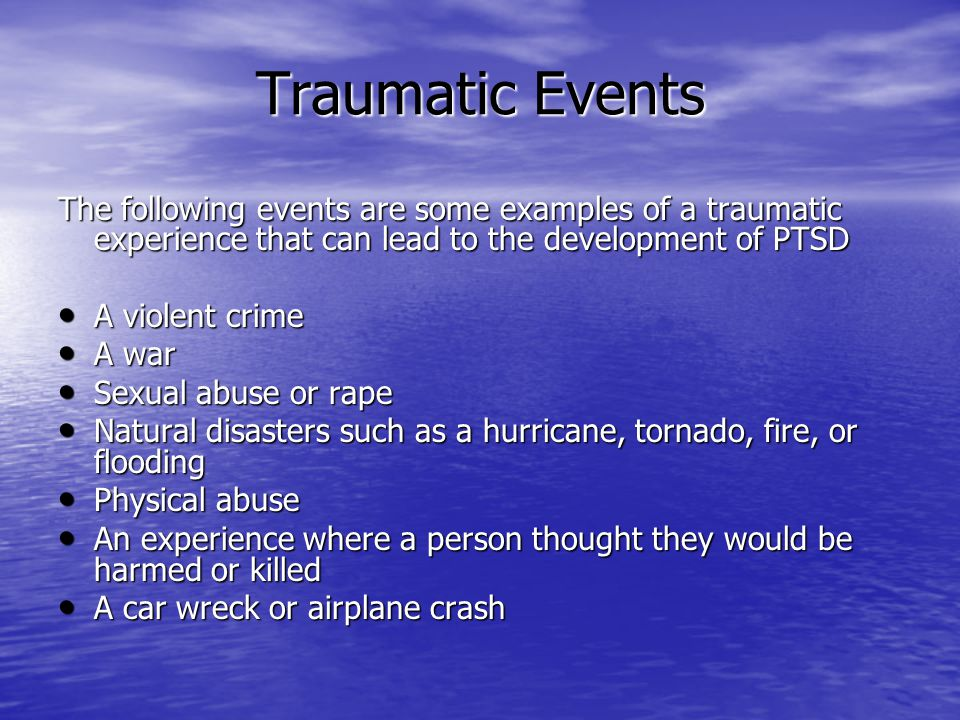 Traumatic Events The following events are some examples of a traumatic experience that can lead to the development of PTSD.