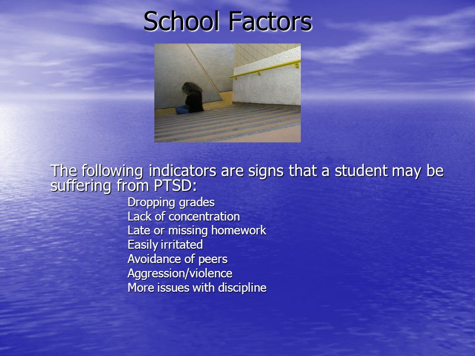 School Factors The following indicators are signs that a student may be suffering from PTSD: Dropping grades.