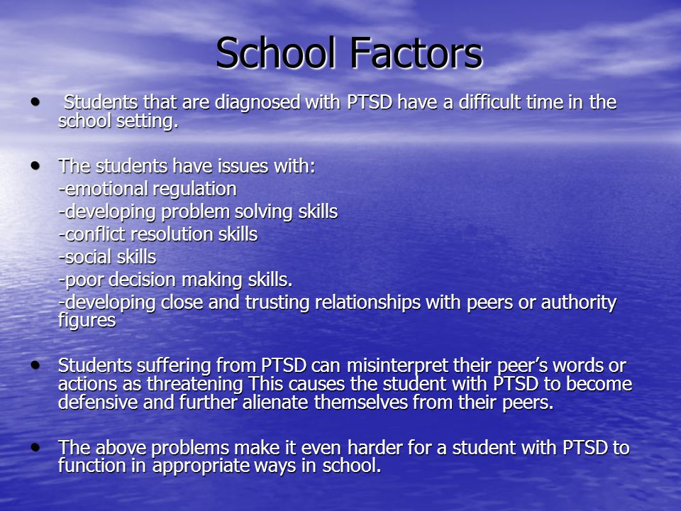 School Factors Students that are diagnosed with PTSD have a difficult time in the school setting. The students have issues with:
