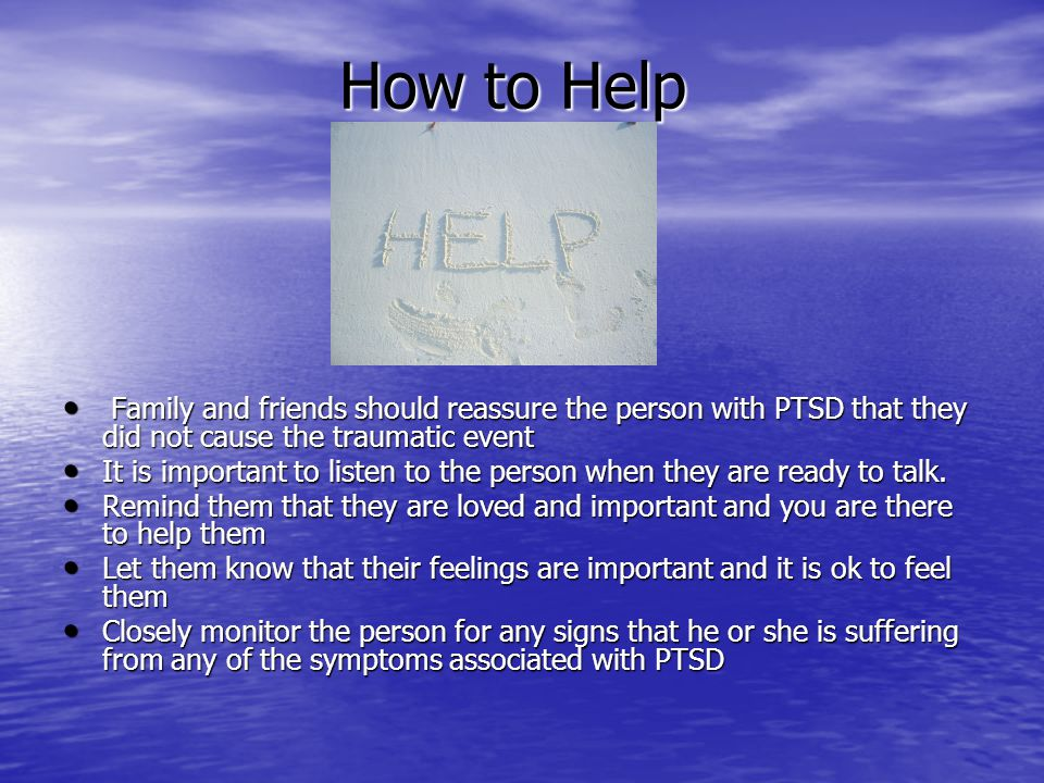 How to Help Family and friends should reassure the person with PTSD that they did not cause the traumatic event.